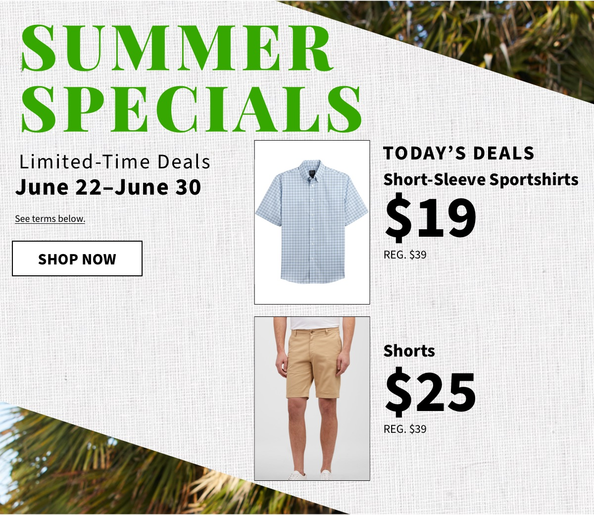 Summer Specials - Today's Deals S/S Sportshirts at $19 & $25 Shorts - Shop Now