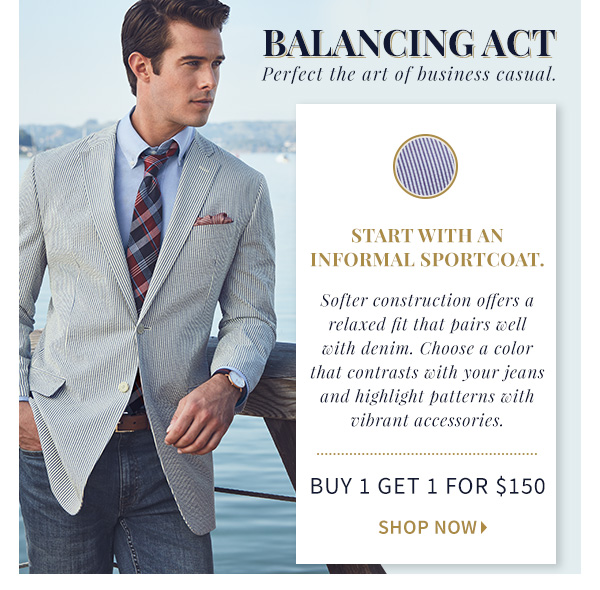 Balancing Act Perfect the art of business  casual. Start with a Casual Sportcoat. Softer construction offers a  relaxed fit that pairs well with denim. Choose a color that contrasts  with your jeans. Buy 1 Get 1 for $150, Shop Now>